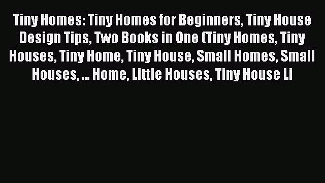 Read Tiny Homes: Tiny Homes for Beginners Tiny House Design Tips Two Books in One (Tiny Homes