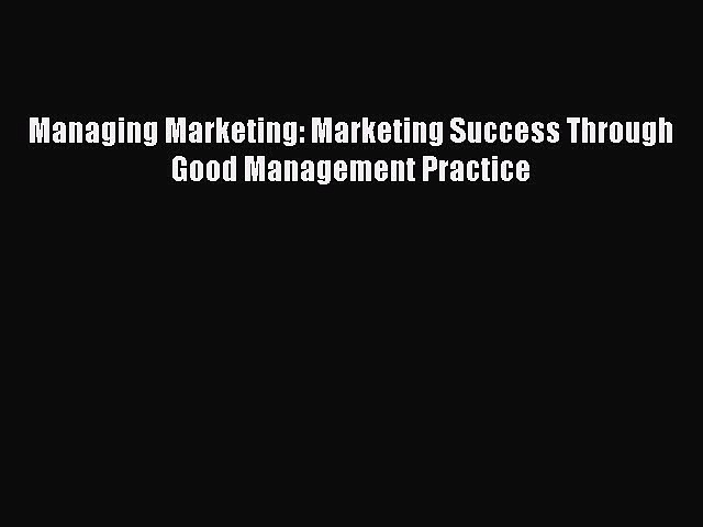 Read Managing Marketing: Marketing Success Through Good Management Practice Ebook Free