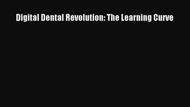 [PDF] Digital Dental Revolution: The Learning Curve [Download] Online