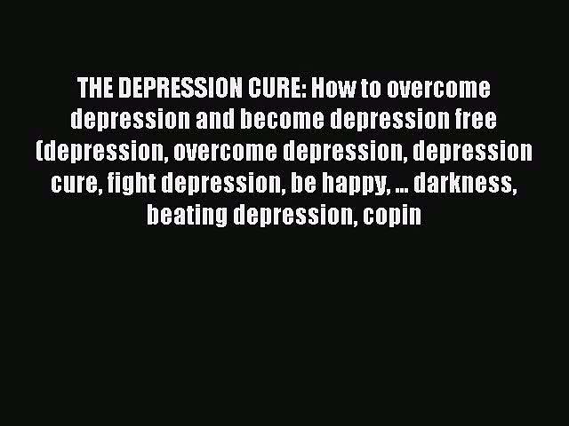 Read THE DEPRESSION CURE: How to overcome depression and become depression free (depression