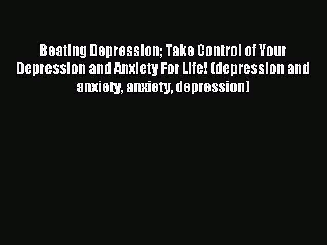 Read Beating Depression Take Control of Your Depression and Anxiety For Life! (depression and