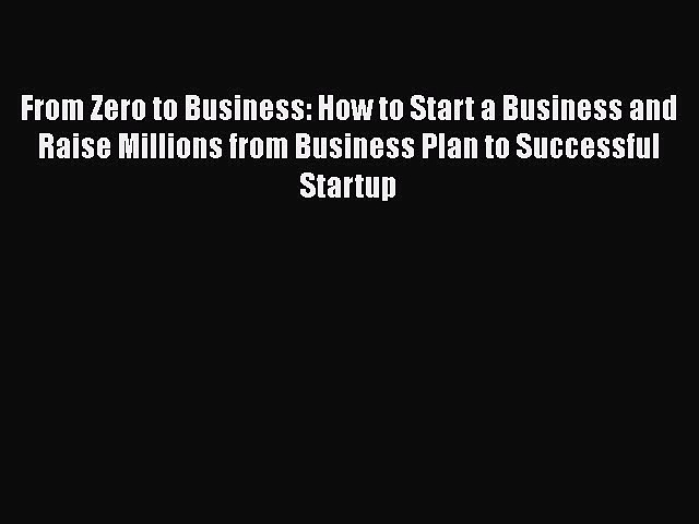 Read From Zero to Business: How to Start a Business and Raise Millions from Business Plan to