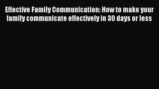 Download Effective Family Communication: How to make your family communicate effectively in