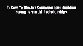 Read 15 Keys To Effective Communication: building strong parent child relationships Ebook Free