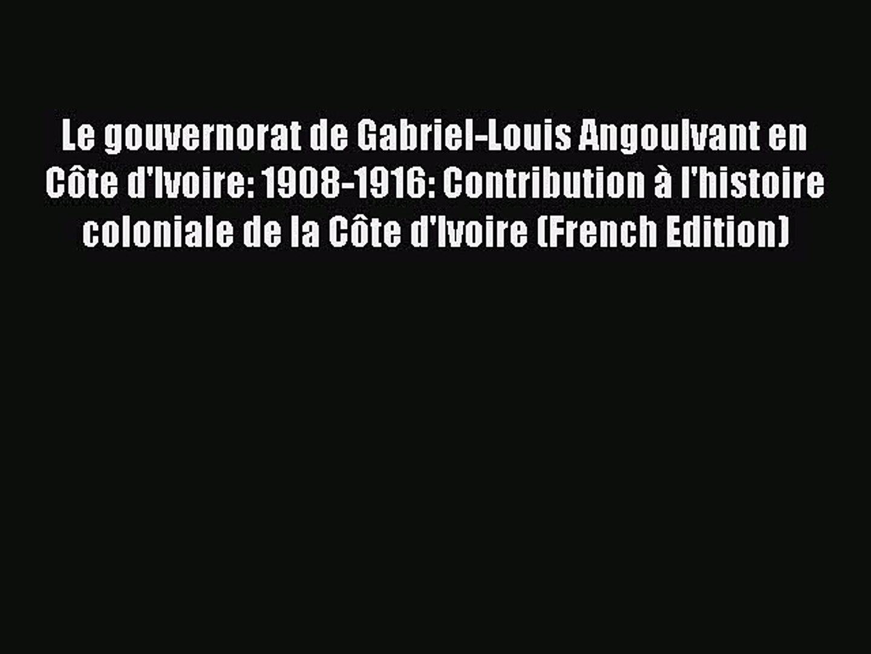 Download Le gouvernorat de Gabriel-Louis Angoulvant en Côte d'Ivoire: 1908-1916: Contribution