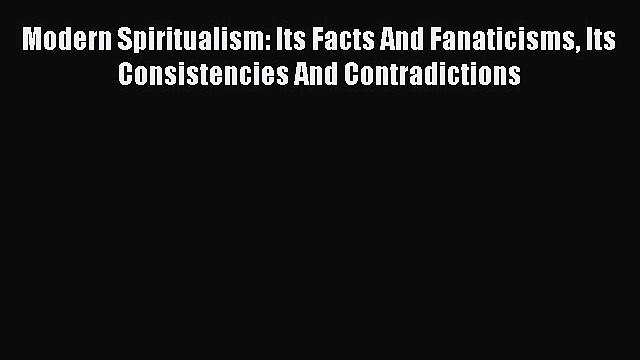 Download Modern Spiritualism: Its Facts And Fanaticisms Its Consistencies And Contradictions