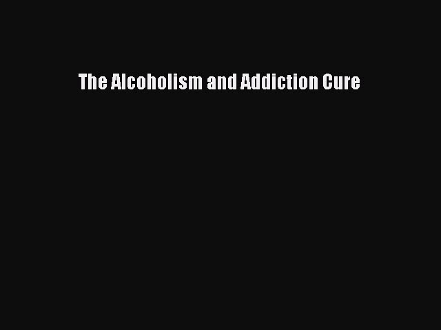 [PDF] The Alcoholism and Addiction Cure [Download] Full Ebook