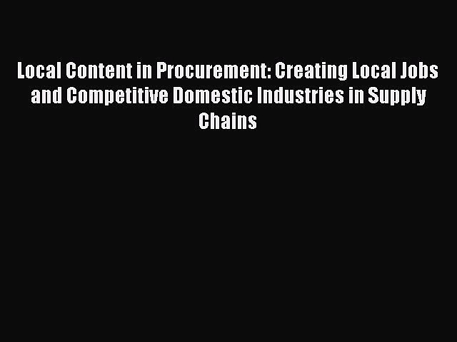Read Local Content in Procurement: Creating Local Jobs and Competitive Domestic Industries