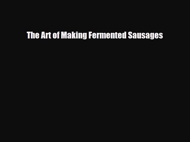 [PDF] The Art of Making Fermented Sausages [Download] Online