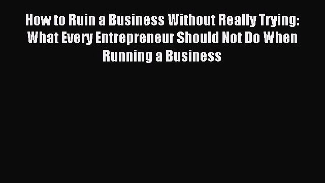 Read How to Ruin a Business Without Really Trying: What Every Entrepreneur Should Not Do When