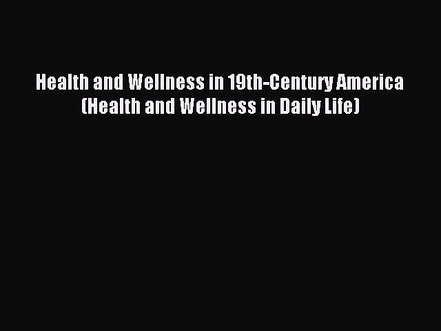 Read Health and Wellness in 19th-Century America (Health and Wellness in Daily Life) Ebook