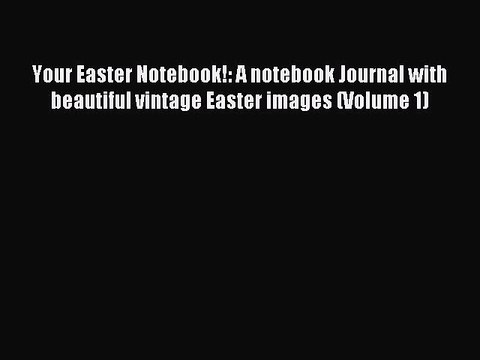 Read Your Easter Notebook!: A notebook Journal with beautiful vintage Easter images (Volume