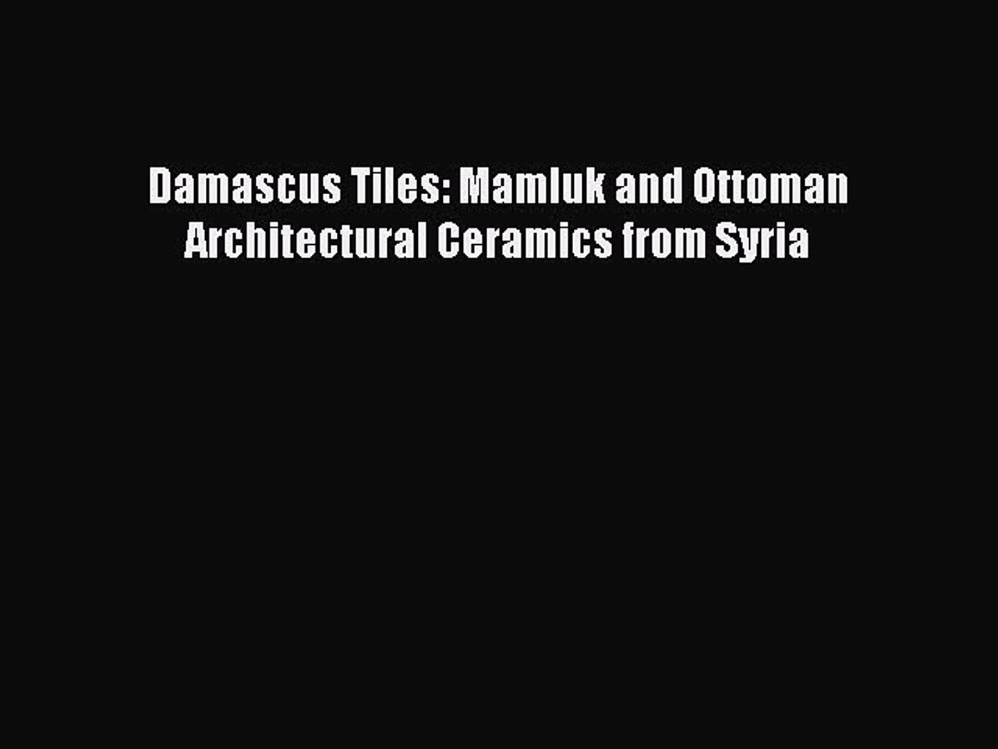 Damascus Tiles Mamluk and Ottoman Architectural Ceramics from Syria