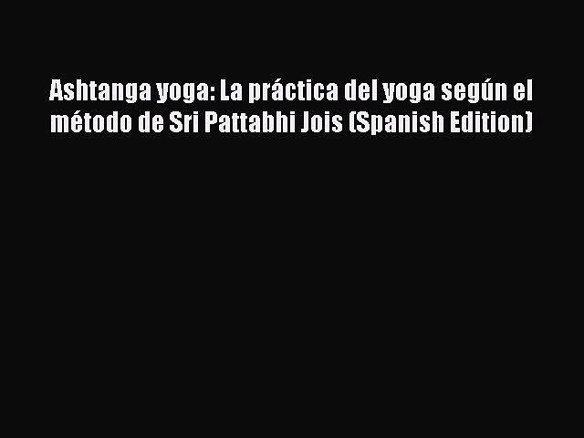 [PDF] Ashtanga yoga: La práctica del yoga según el método de Sri Pattabhi Jois (Spanish Edition)