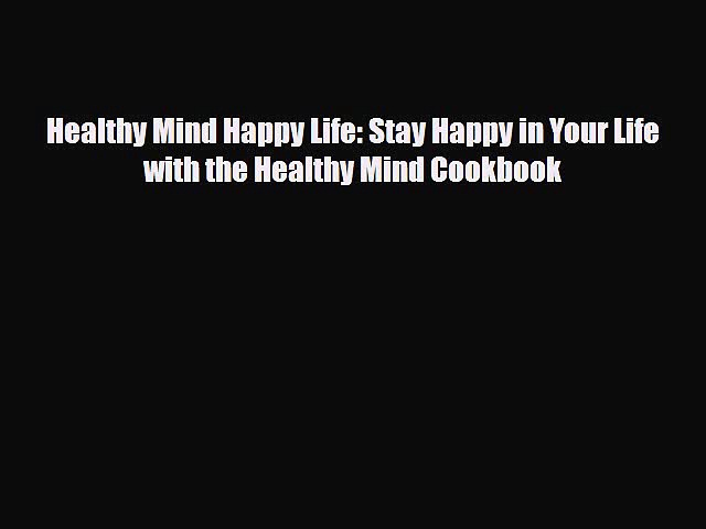 Read Healthy Mind Happy Life: Stay Happy in Your Life with the Healthy Mind Cookbook Ebook