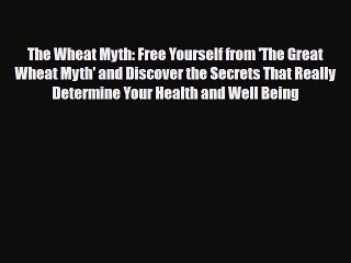 Read The Wheat Myth: Free Yourself from 'The Great Wheat Myth' and Discover the Secrets That