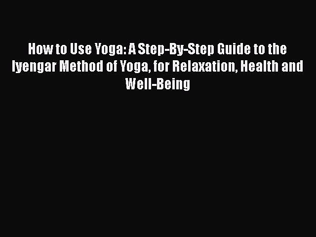 Read How to Use Yoga: A Step-By-Step Guide to the Iyengar Method of Yoga for Relaxation Health