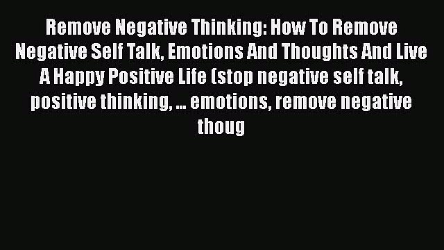 Read Remove Negative Thinking: How To Remove Negative Self Talk Emotions And Thoughts And Live