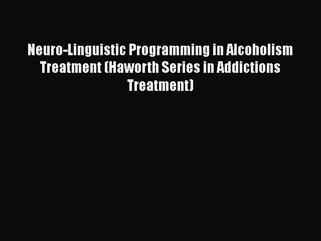 PDF Neuro-Linguistic Programming in Alcoholism Treatment (Haworth Series in Addictions Treatment)