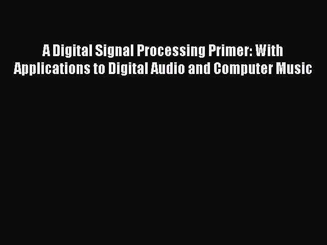Read A Digital Signal Processing Primer: With Applications to Digital Audio and Computer Music
