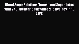 Read Blood Sugar Solution: Cleanse and Sugar detox with 27 Diabetic friendly Smoothie Recipes