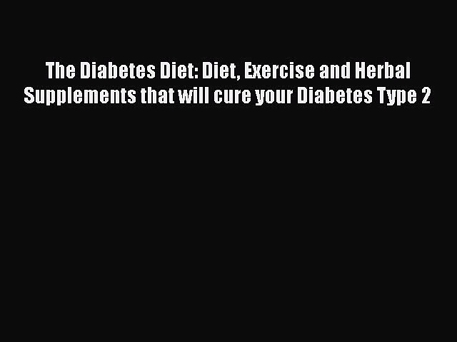 Read The Diabetes Diet: Diet Exercise and Herbal Supplements that will cure your Diabetes Type