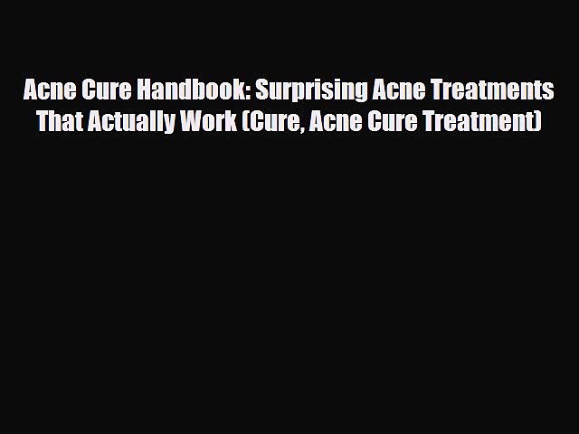 Read Acne Cure Handbook: Surprising Acne Treatments That Actually Work (Cure Acne Cure Treatment)