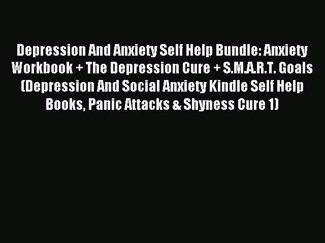 Read Depression And Anxiety Self Help Bundle: Anxiety Workbook + The Depression Cure + S.M.A.R.T.