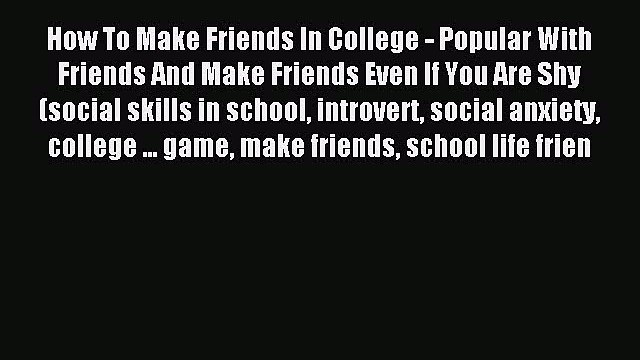 Read How To Make Friends In College - Popular With Friends And Make Friends Even If You Are