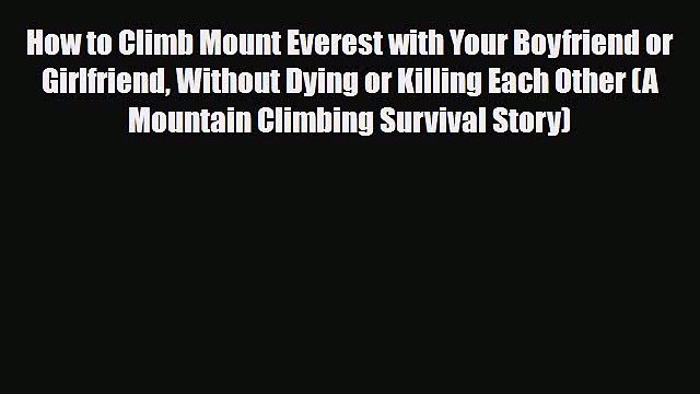 [PDF] How to Climb Mount Everest with Your Boyfriend or Girlfriend Without Dying or Killing
