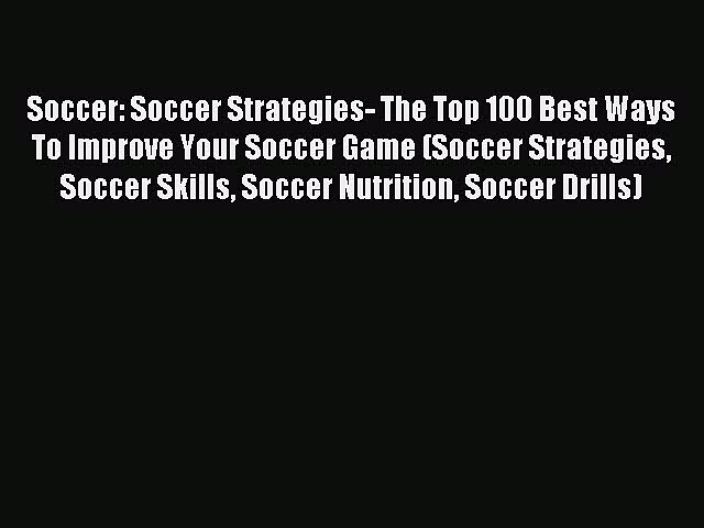 Read Soccer: Soccer Strategies- The Top 100 Best Ways To Improve Your Soccer Game (Soccer Strategies