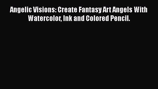 Download Angelic Visions: Create Fantasy Art Angels With Watercolor Ink and Colored Pencil.