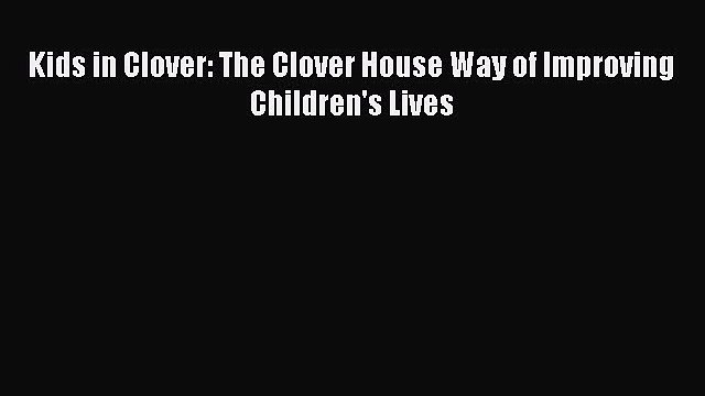 PDF Kids in Clover: The Clover House Way of Improving Children's Lives  EBook