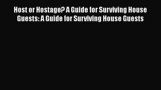 PDF Host or Hostage? A Guide for Surviving House Guests: A Guide for Surviving House Guests