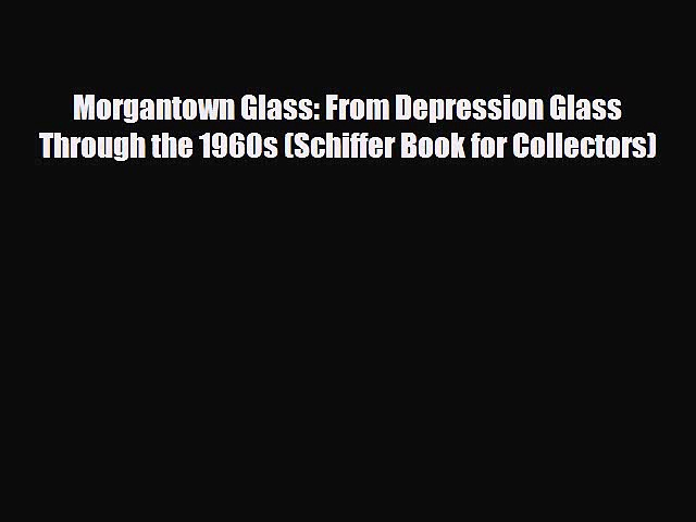 Read ‪Morgantown Glass: From Depression Glass Through the 1960s (Schiffer Book for Collectors)‬