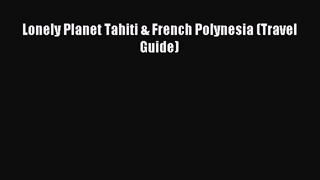 Read Lonely Planet Tahiti & French Polynesia (Travel Guide) Ebook Free
