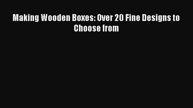 Download Making Wooden Boxes: Over 20 Fine Designs to Choose from Read Online