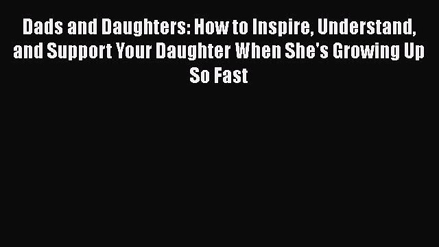 Download Dads and Daughters: How to Inspire Understand and Support Your Daughter When She's
