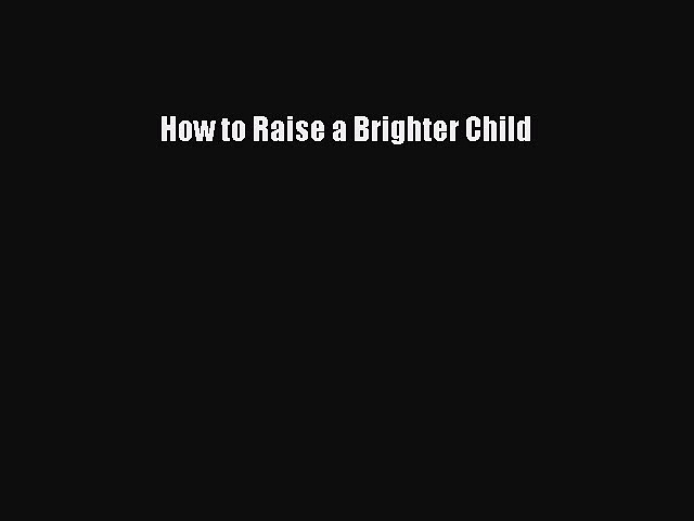 PDF How to Raise a Brighter Child  EBook