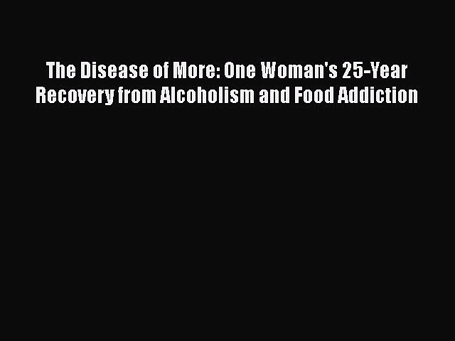Read The Disease of More: One Woman's 25-Year Recovery from Alcoholism and Food Addiction Ebook