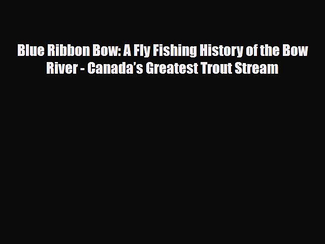 PDF Blue Ribbon Bow: A Fly Fishing History of the Bow River – Canada's Greatest Trout Stream