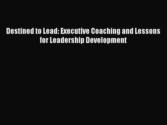 Read Destined to Lead: Executive Coaching and Lessons for Leadership Development Ebook Free