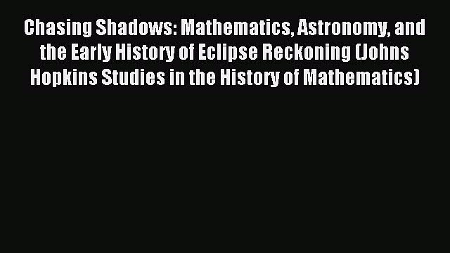 Read Chasing Shadows: Mathematics Astronomy and the Early History of Eclipse Reckoning (Johns