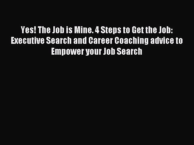 Read Yes! The Job is Mine. 4 Steps to Get the Job: Executive Search and Career Coaching advice