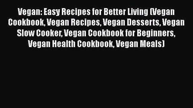 Download Vegan: Easy Recipes for Better Living (Vegan Cookbook Vegan Recipes Vegan Desserts