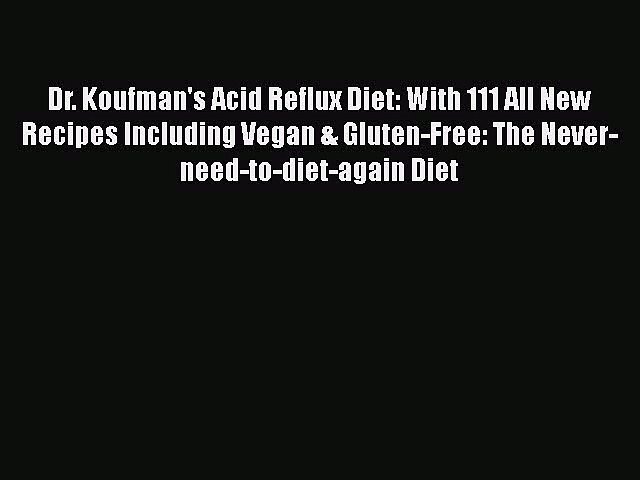 Read Dr. Koufman's Acid Reflux Diet: With 111 All New Recipes Including Vegan & Gluten-Free: