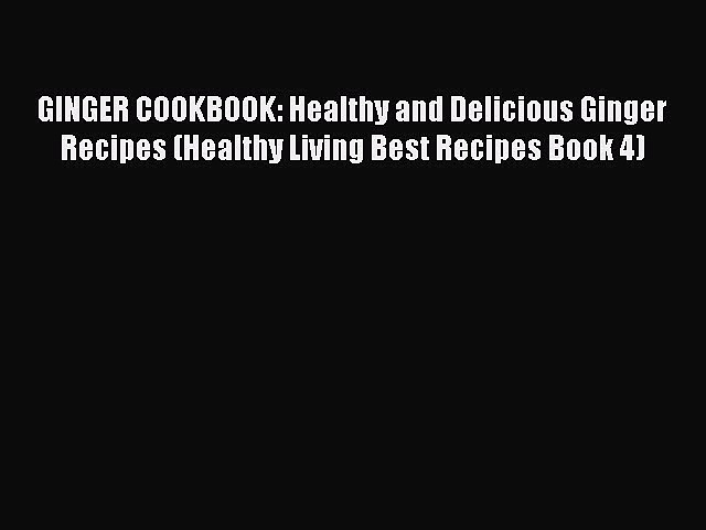 Read GINGER COOKBOOK: Healthy and Delicious Ginger Recipes (Healthy Living Best Recipes Book