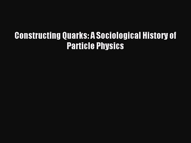 Constructing Quarks A Sociological History of Particle Physics