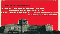 Download The American University of Beirut  Arab Nationalism and Liberal Education
