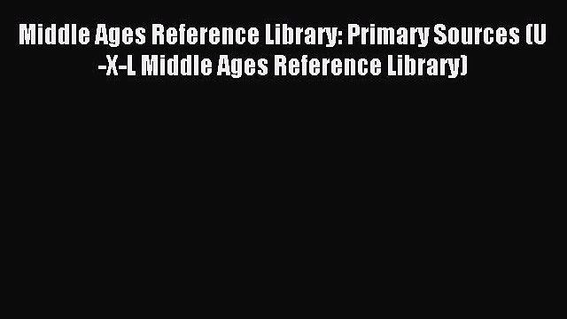 Read Middle Ages Reference Library: Primary Sources (U-X-L Middle Ages Reference Library) Ebook
